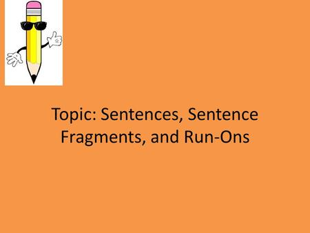Topic: Sentences, Sentence Fragments, and Run-Ons.
