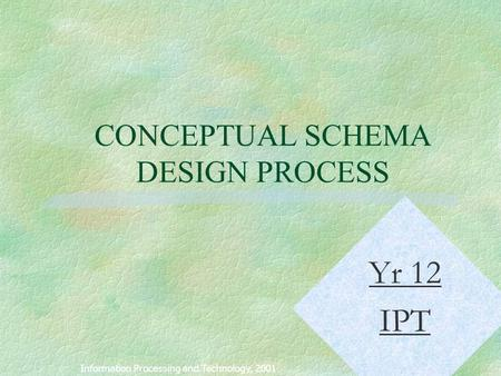 1 CONCEPTUAL SCHEMA DESIGN PROCESS Information Processing and Technology, 2001 Yr 12 IPT.