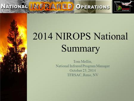 2014 NIROPS National Summary Tom Mellin, National Infrared Program Manager October 23, 2014 TFRSAC, Reno, NV.