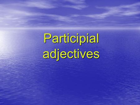 Participial adjectives. Participial Adjectives look like verbs. However, they are adjectives, so they describe nouns (attributively or predicatively).