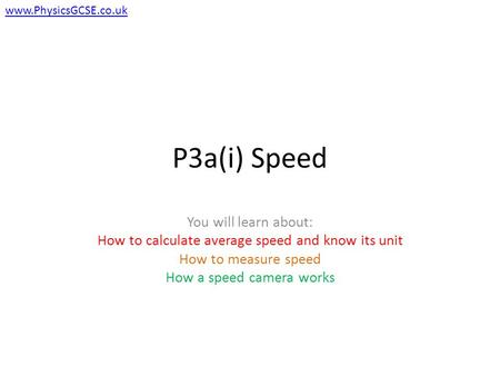 P3a(i) Speed You will learn about: How to calculate average speed and know its unit How to measure speed How a speed camera works www.PhysicsGCSE.co.uk.