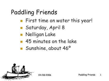 04/08/2006 Paddling Friends1 First time on water this year! Saturday, April 8 Nelligan Lake 45 minutes on the lake Sunshine, about 46º.