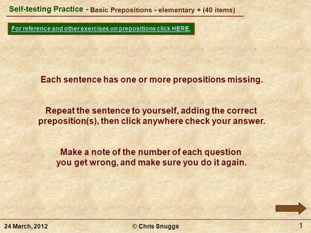 Basic Prepositions - elementary + (40 items) © Chris Snuggs24 March, 2012 Self-testing Practice - For reference and other exercises on prepositions click.