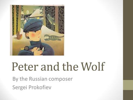 Peter and the Wolf By the Russian composer Sergei Prokofiev.