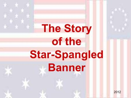 "The Story of the Star-Spangled Banner 2012. The story of ""The Star Spangled Banner"" is a story of heroism and courage that began late in the summer of."
