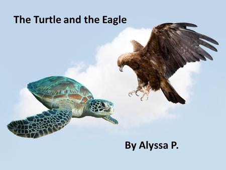 The Turtle and the Eagle By Alyssa P.. The turtle and the eagle lived in the sky. They liked to fly around the clouds and play tag. The turtle's name.