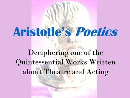Aristotle's Poetics Deciphering one of the Quintessential Works Written about Theatre and Acting.