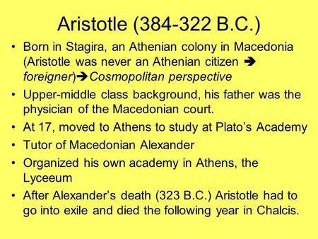 Aristotle (384-322 B.C.) Born in Stagira, an Athenian colony in Macedonia (Aristotle was never an Athenian citizen  foreigner)  Cosmopolitan perspective.