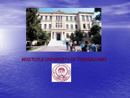 ARISTOTLE UNIVERSITY OF THESSALONIKI. Brief History of the University The Foundation Act for the University of Thessaloniki was approved on June 5, 1925,