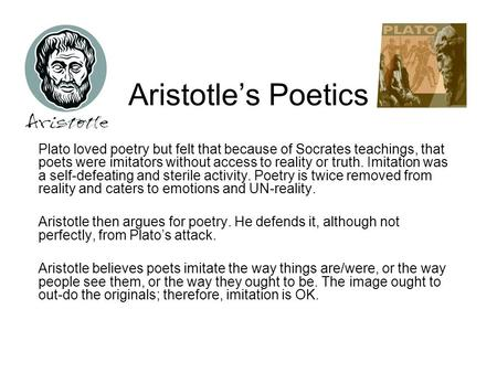 Aristotle's Poetics Plato loved poetry but felt that because of Socrates teachings, that poets were imitators without access to reality or truth. Imitation.