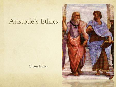 Aristotle's Ethics Virtue Ethics. 500 BC200 BC Greek Philosophers (500BC – 200BC) Timeline The Great Three Plato (429 - 347) Socrates (469 - 399) Plato,