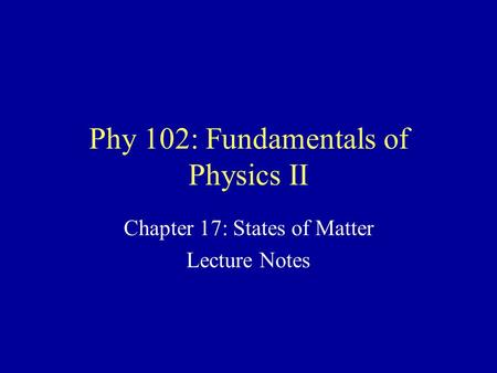 Phy 102: Fundamentals of Physics II Chapter 17: States of Matter Lecture Notes.