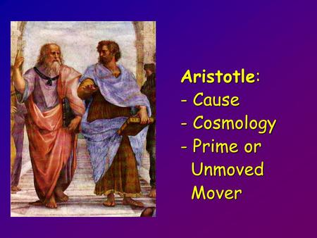 Aristotle: - Cause - Cause - Cosmology - Cosmology - Prime or - Prime or Unmoved Unmoved Mover Mover.