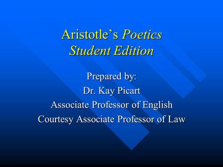 Aristotle's Poetics Student Edition Prepared by: Dr. Kay Picart Associate Professor of English Courtesy Associate Professor of Law.
