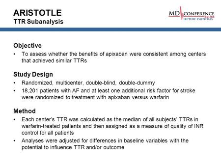 ARISTOTLE TTR Subanalysis Objective To assess whether the benefits of apixaban were consistent among centers that achieved similar TTRs Study Design Randomized,