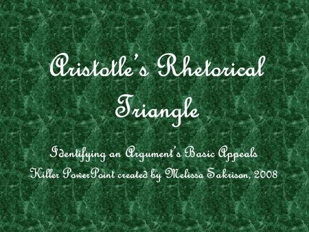 Aristotle's Rhetorical Triangle Identifying an Argument's Basic Appeals Killer PowerPoint created by Melissa Sakrison, 2008.