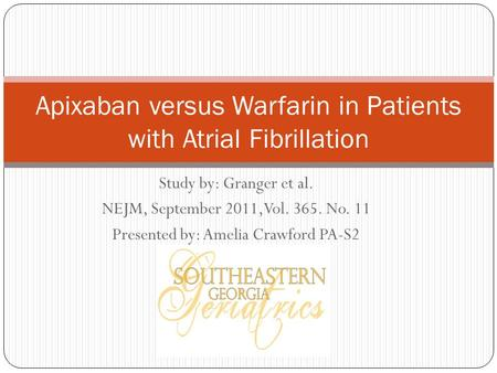 Study by: Granger et al. NEJM, September 2011,Vol. 365. No. 11 Presented by: Amelia Crawford PA-S2 Apixaban versus Warfarin in Patients with Atrial Fibrillation.