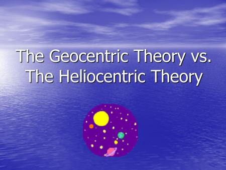 The Geocentric Theory vs. The Heliocentric Theory.