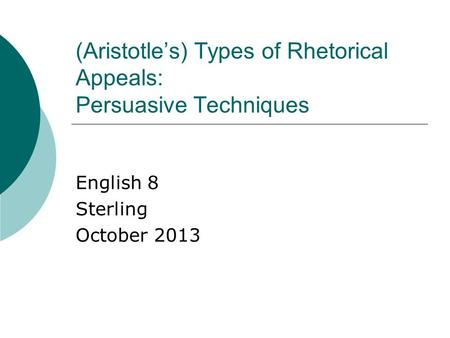(Aristotle's) Types of Rhetorical Appeals: Persuasive Techniques English 8 Sterling October 2013.