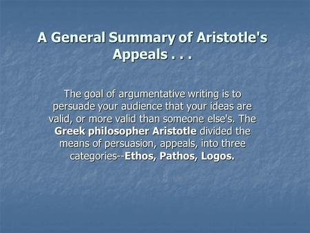 A General Summary of Aristotle's Appeals... The goal of argumentative writing is to persuade your audience that your ideas are valid, or more valid than.