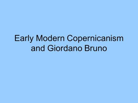 Early Modern Copernicanism and Giordano Bruno. From last lecture.. What is history? The study of men and women in Time History does not deal with the.