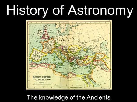 History of Astronomy The knowledge of the Ancients.