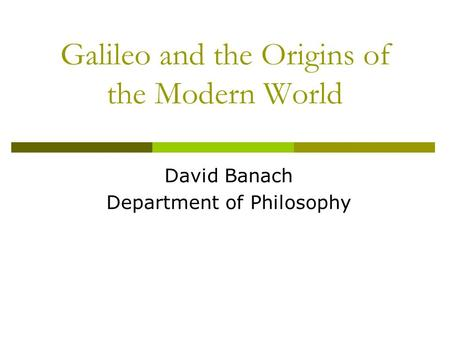 Galileo and the Origins of the Modern World David Banach Department of Philosophy.