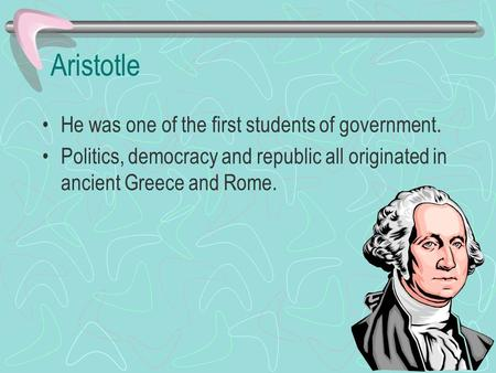 Aristotle He was one of the first students of government.