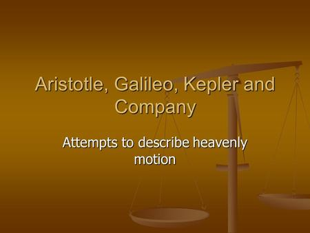 Aristotle, Galileo, Kepler and Company Attempts to describe heavenly motion.