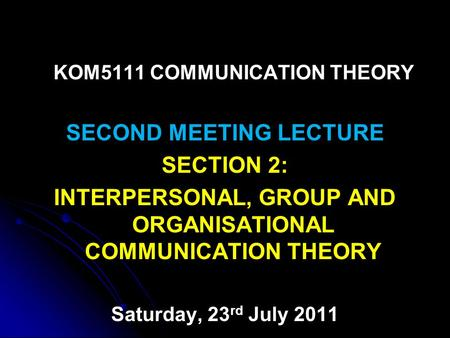 KOM5111 COMMUNICATION THEORY SECOND MEETING LECTURE SECTION 2: INTERPERSONAL, GROUP AND ORGANISATIONAL COMMUNICATION THEORY Saturday, 23 rd July 2011.