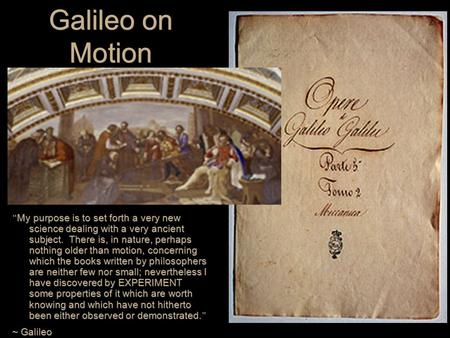 "Galileo on Motion "" My purpose is to set forth a very new science dealing with a very ancient subject. There is, in nature, perhaps nothing older than."