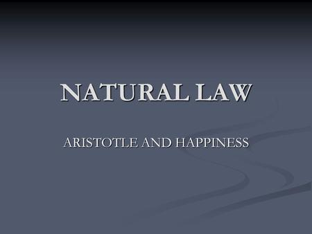NATURAL LAW ARISTOTLE AND HAPPINESS. Who was Aristotle? Born in 384 BC in Stagyra, Macedonia. Son of a wealthy court physician. Studied in Plato's Academy.