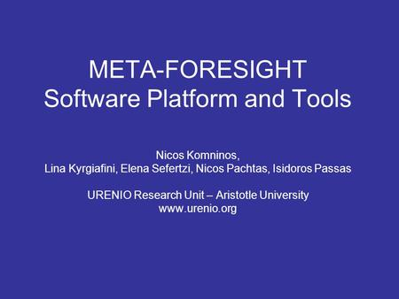 META-FORESIGHT Software Platform and Tools Nicos Komninos, Lina Kyrgiafini, Elena Sefertzi, Nicos Pachtas, Isidoros Passas URENIO Research Unit – Aristotle.