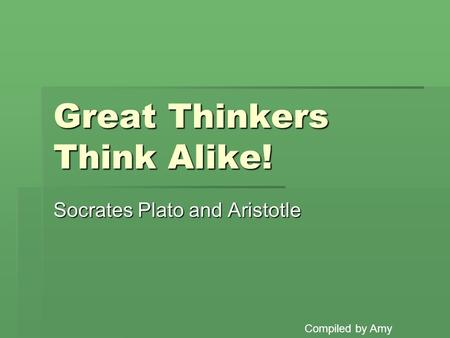 Great Thinkers Think Alike! Socrates Plato and Aristotle Compiled by Amy.