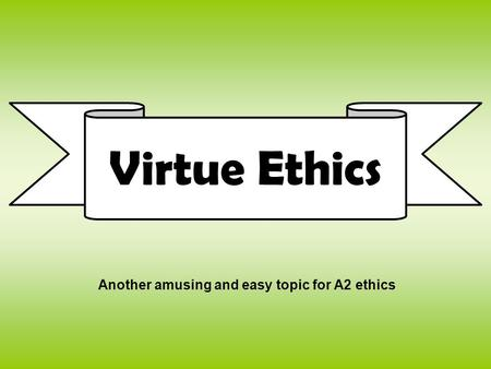 Virtue Ethics Another amusing and easy topic for A2 ethics.