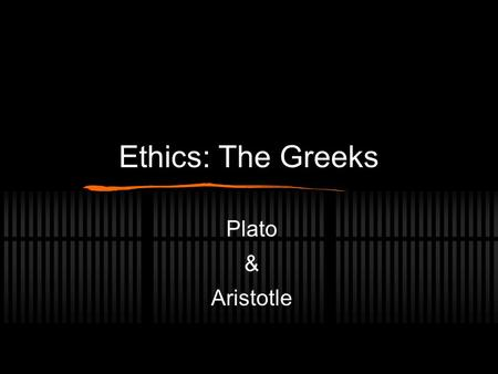 Ethics: The Greeks Plato & Aristotle. Plato (427 - 347 B.C.E) Discusses Ethics using the doctrine of: Teleology: all things have a distinct purpose: