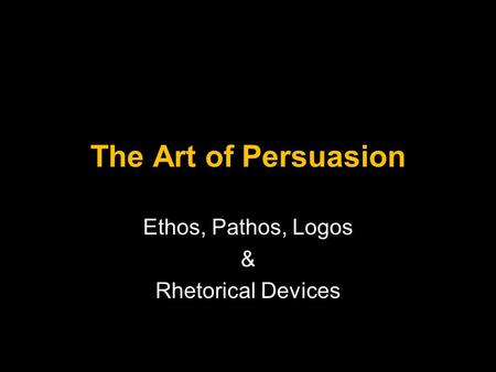 The Art of Persuasion Ethos, Pathos, Logos & Rhetorical Devices.
