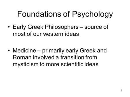 1 Foundations of Psychology Early Greek Philosophers – source of most of our western ideas Medicine – primarily early Greek and Roman involved a transition.