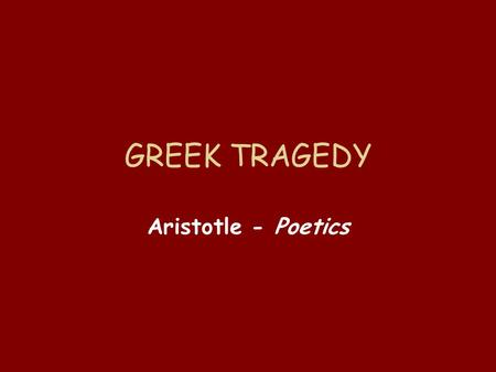 GREEK TRAGEDY Aristotle - Poetics. Aristotle Greek philosopher Student of Plato Teacher of Alexander the Great Writings include many topics: physics,