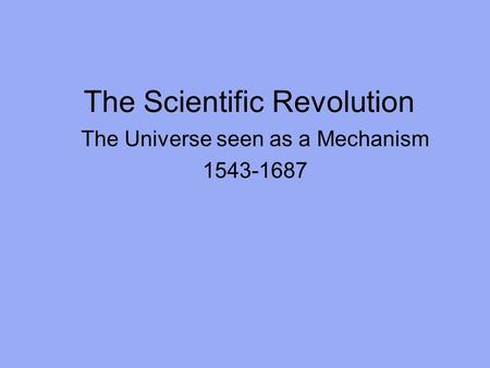 The Scientific Revolution The Universe seen as a Mechanism 1543-1687.