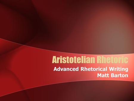 Aristotelian Rhetoric Advanced Rhetorical Writing Matt Barton.
