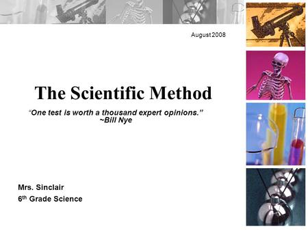 "The Scientific Method August 2008 Mrs. Sinclair 6 th Grade Science ""One test is worth a thousand expert opinions."" ~Bill Nye."