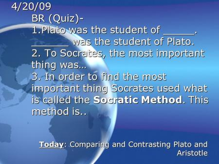 4/20/09 BR (Quiz)- 1.Plato was the student of _____. ______ was the student of Plato. 2. To Socrates, the most important thing was… 3. In order to find.