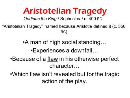 Aristotelian Tragedy A man of high social standing… Experiences a downfall… Because of a flaw in his otherwise perfect character… Which flaw isn't revealed.