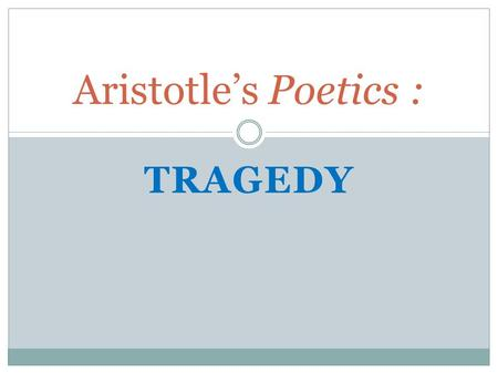 TRAGEDY Aristotle's Poetics :. Aristotle (384-322 B.C.E) Aristotle was a Greek philosopher and educator. He had many students who would follow his philosophy.