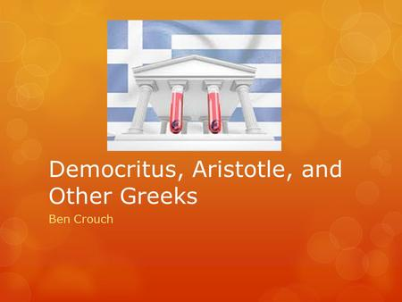 Democritus, Aristotle, and Other Greeks Ben Crouch.