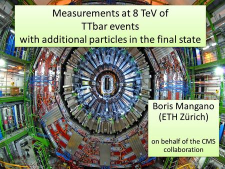 1 Measurements at 8 TeV of TTbar events with additional particles in the final state Boris Mangano (ETH Zürich) on behalf of the CMS collaboration Boris.