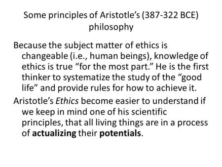 Some principles of Aristotle's (387-322 BCE) philosophy Because the subject matter of ethics is changeable (i.e., human beings), knowledge of ethics is.
