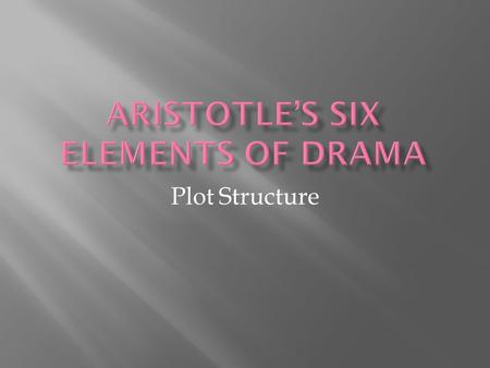 Plot Structure.  Plot  Theme  Diction  Characters  Music  Spectacle.