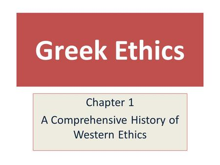 Greek Ethics Chapter 1 A Comprehensive History of Western Ethics.
